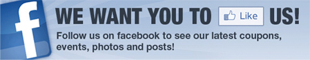 Like us on Facebook to see our latest coupons, events, photos and posts!